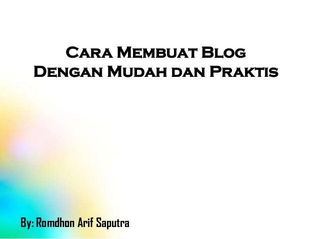 Cara Membuat Blog Dengan Mudah dan Praktis  By: Romdhon Arif Saputra