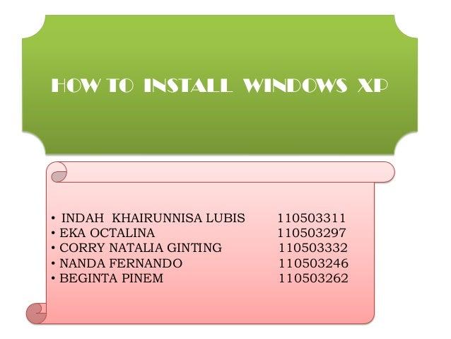 HOW TO INSTALL WINDOWS XP•   INDAH KHAIRUNNISA LUBIS   110503311•   EKA OCTALINA              110503297•   CORRY NATALIA G...