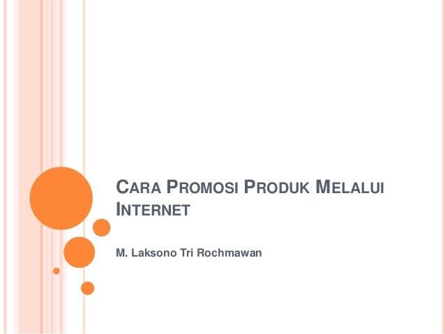 CARA PROMOSI PRODUK MELALUI INTERNET M. Laksono Tri Rochmawan