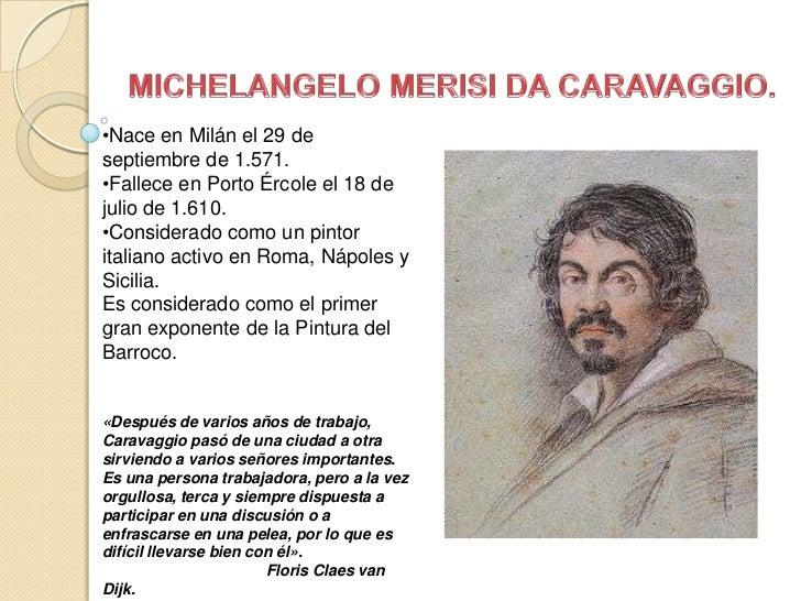 MICHELANGELO MERISI DA CARAVAGGIO.<br /><ul><li>Nace en Milán el 29 de septiembre de 1.571.