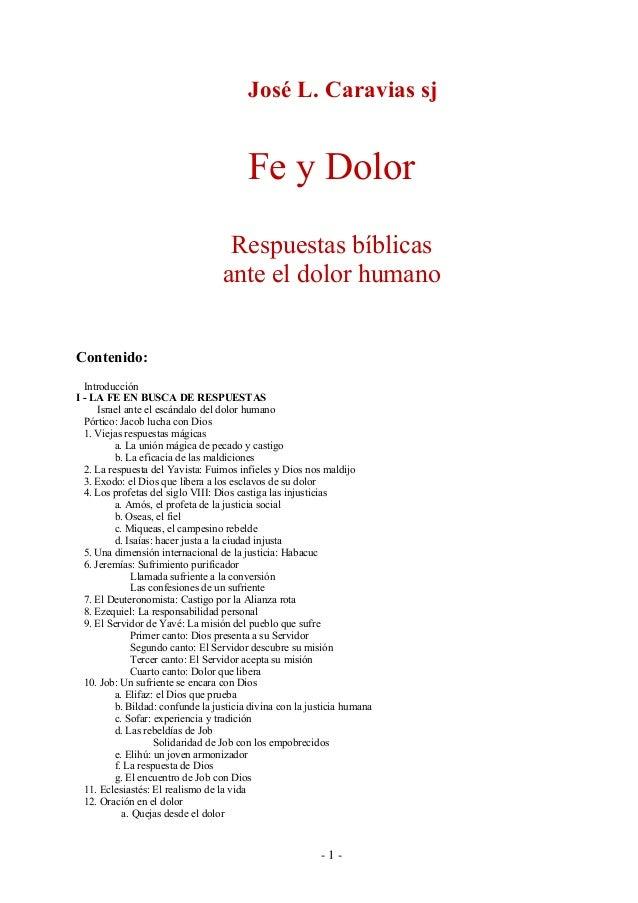 - 1 - José L. Caravias sj Fe y Dolor Respuestas bíblicas ante el dolor humano Contenido: Introducción I - LA FE EN BUSCA D...
