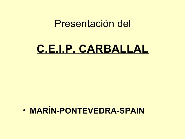 Presentación del   C.E.I.P. CARBALLAL <ul><li>MARÍN-PONTEVEDRA-SPAIN </li></ul>