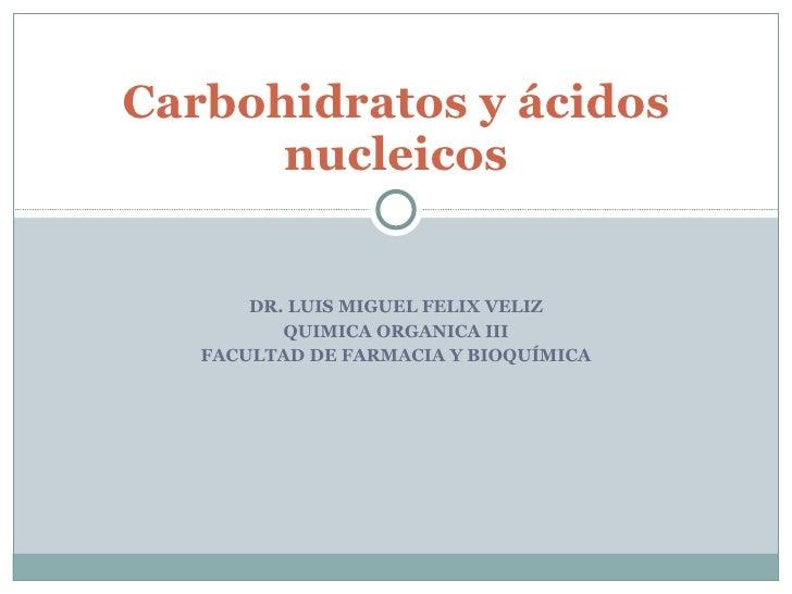 Dr. LUIS MIGUEL FELIX VELIZ Facultad de FARMACIA Y BIOQUÍMICA Carbohidratos y ácidos nucleicos