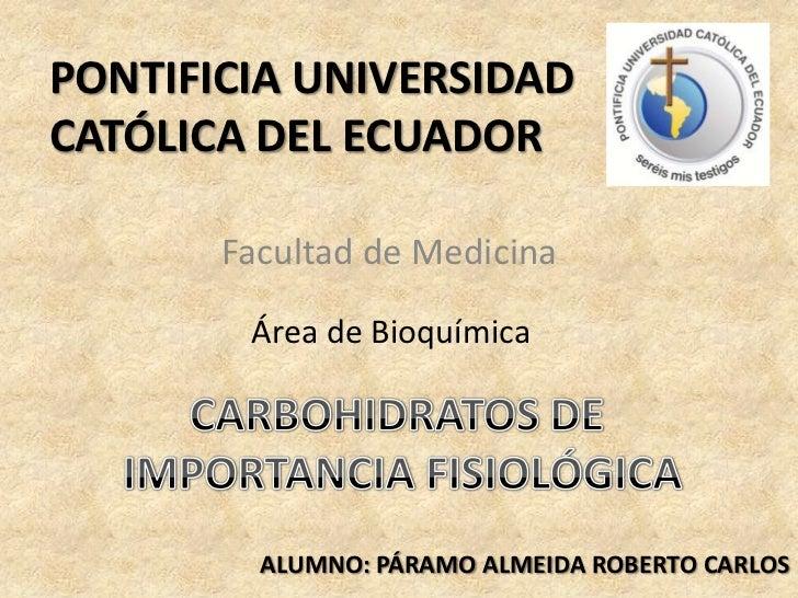 PONTIFICIA UNIVERSIDAD CATÓLICA DEL ECUADOR<br />Facultad de Medicina<br />Área de Bioquímica<br />CARBOHIDRATOS DE <br />...