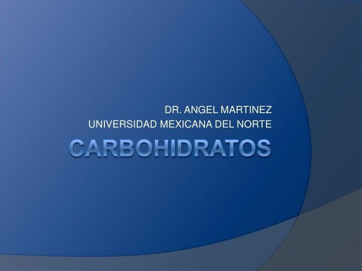 Carbohidratos<br />DR. ANGEL MARTINEZ<br />UNIVERSIDAD MEXICANA DEL NORTE<br />