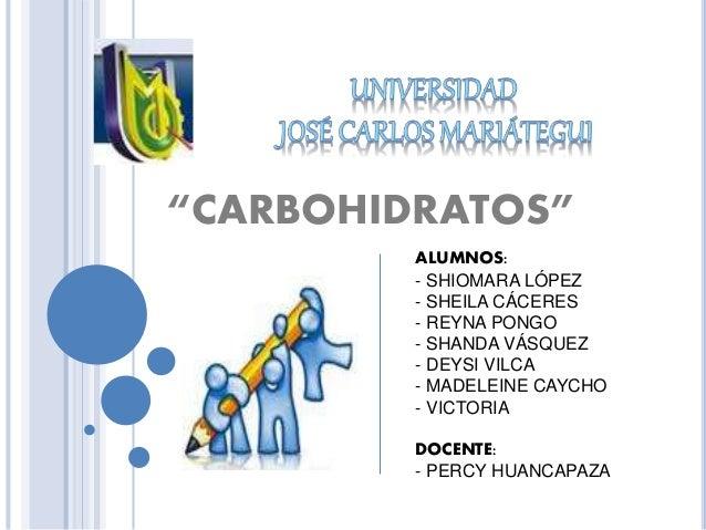"""""""CARBOHIDRATOS"""" ALUMNOS: - SHIOMARA LÓPEZ - SHEILA CÁCERES - REYNA PONGO - SHANDA VÁSQUEZ - DEYSI VILCA - MADELEINE CAYCHO..."""