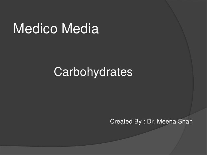 Medico Media <br />Carbohydrates <br />                                                       Created By : Dr. Meena Shah<...
