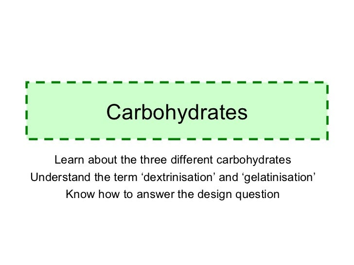 Carbohydrates Learn about the three different carbohydrates Understand the term 'dextrinisation' and 'gelatinisation' Know...