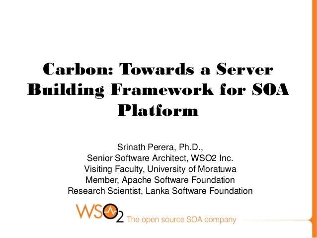 Carbon: Towards a Server Building Framework for SOA Platform SrinathPerera,Ph.D., SeniorSoftwareArchitect,WSO2Inc. V...