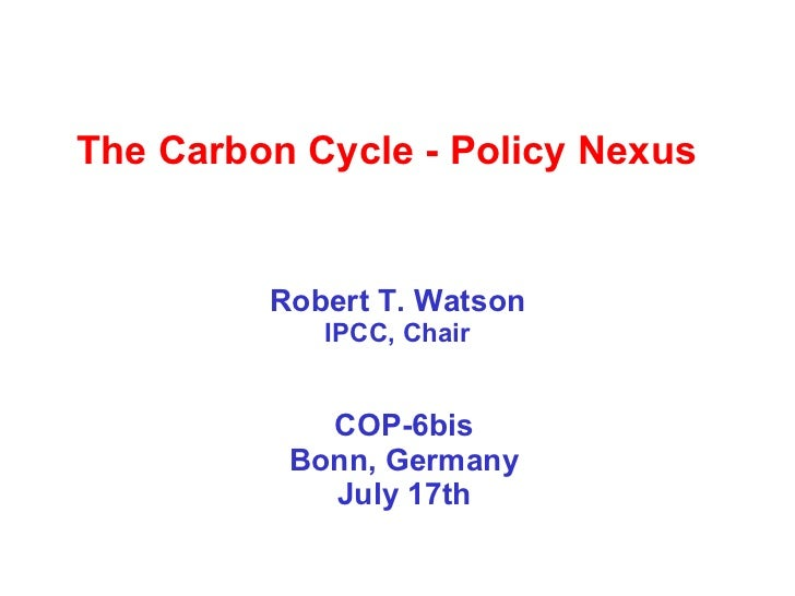 The Carbon Cycle - Policy Nexus  Robert T. Watson IPCC, Chair COP-6bis Bonn, Germany July 17th