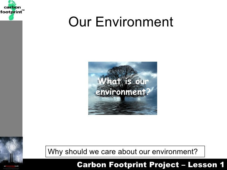 Our Environment What is our environment? Why should we care about our environment?