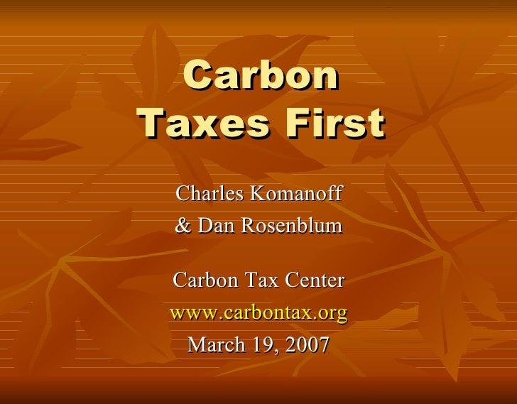 Carbon Taxes First <ul><li>Charles Komanoff </li></ul><ul><li>& Dan Rosenblum </li></ul><ul><li>Carbon Tax Center </li></u...