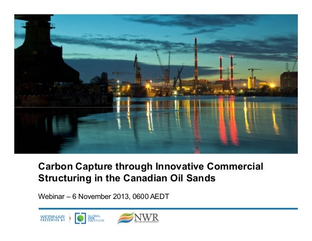 Carbon Capture through Innovative Commercial Structuring in the Canadian Oil Sands Webinar – 6 November 2013, 0600 AEDT
