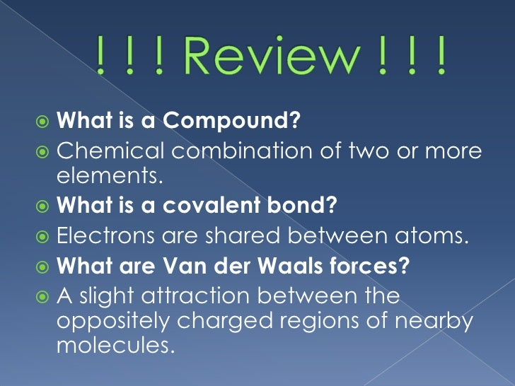  What  is a Compound? Chemical combination of two or more  elements. What is a covalent bond? Electrons are shared bet...