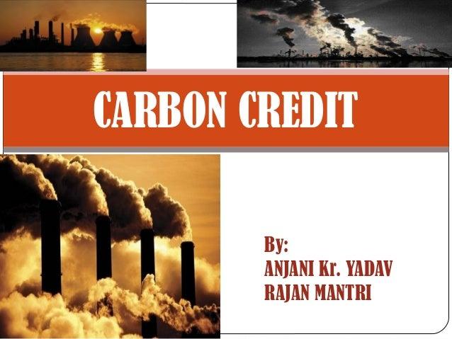 CARBON CREDIT By: ANJANI Kr. YADAV RAJAN MANTRI