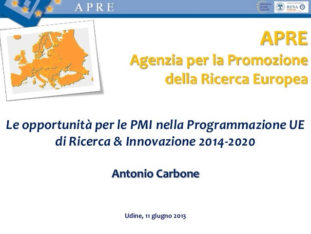 Le opportunità per le PMI nella Programmazione UEdi Ricerca & Innovazione 2014-2020Antonio CarboneUdine, 11 giugno 2013APR...