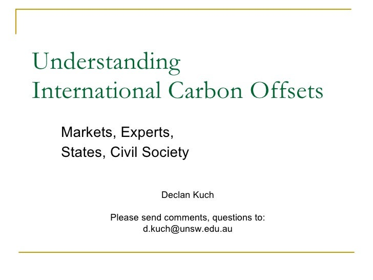 Understanding  International Carbon Offsets Markets, Experts,  States, Civil Society Declan Kuch Please send comments, que...