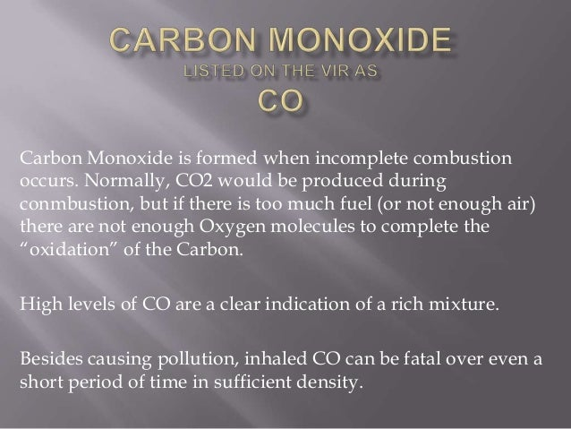 Carbon Monoxide is formed when incomplete combustion occurs. Normally, CO2 would be produced during conmbustion, but if th...