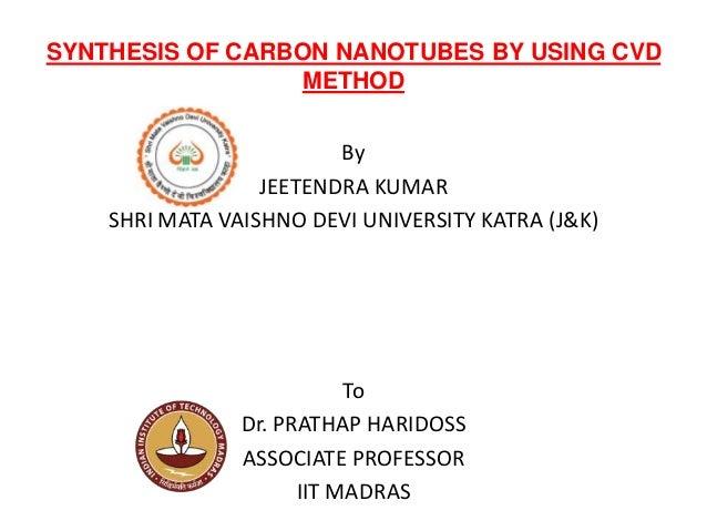 SYNTHESIS OF CARBON NANOTUBES BY USING CVD METHOD By JEETENDRA KUMAR SHRI MATA VAISHNO DEVI UNIVERSITY KATRA (J&K) To Dr. ...