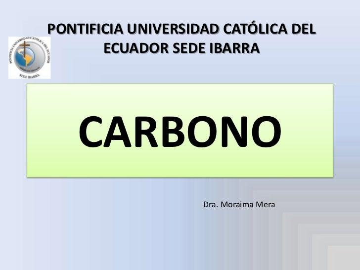 PONTIFICIA UNIVERSIDAD CATÓLICA DEL ECUADOR SEDE IBARRA<br />CARBONO<br />Dra. Moraima Mera<br />