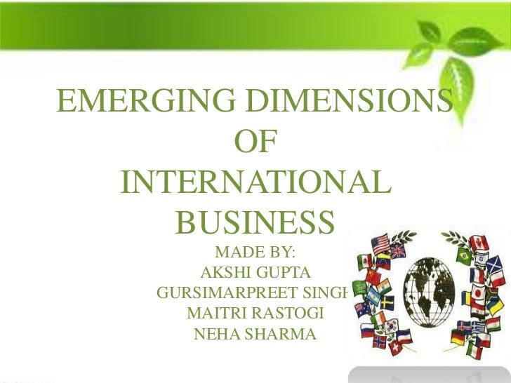 EMERGING DIMENSIONS         OF   INTERNATIONAL      BUSINESS         MADE BY:        AKSHI GUPTA    GURSIMARPREET SINGH   ...