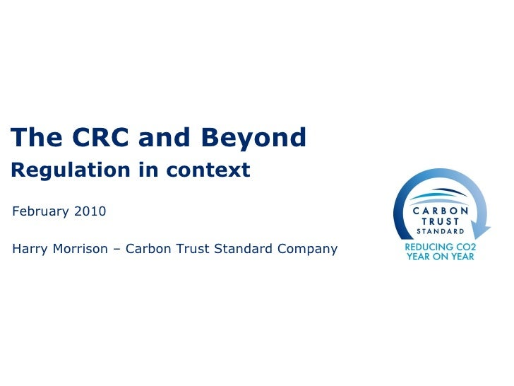 The CRC and Beyond Regulation in context February 2010 Harry Morrison – Carbon Trust Standard Company
