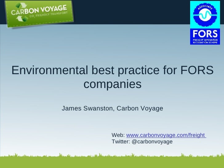 Environmental best practice for FORS companies James Swanston, Carbon Voyage  Web:  www.carbonvoyage.com/freight  Twitte...