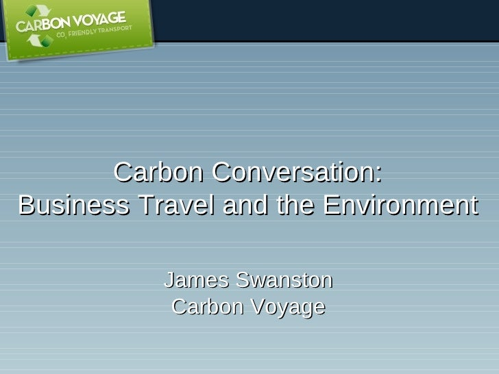Carbon Conversation: Business Travel and the Environment James Swanston Carbon Voyage