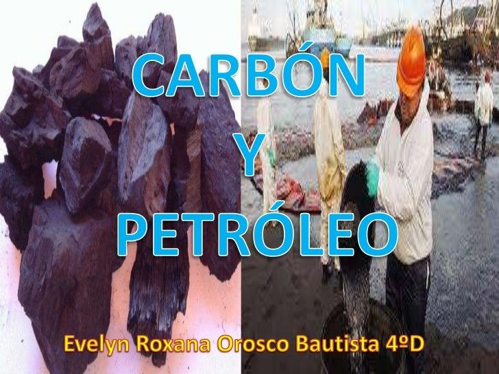 CARBÓN <br />Y<br /> PETRÓLEO<br />Evelyn Roxana Orosco Bautista 4ºD<br />