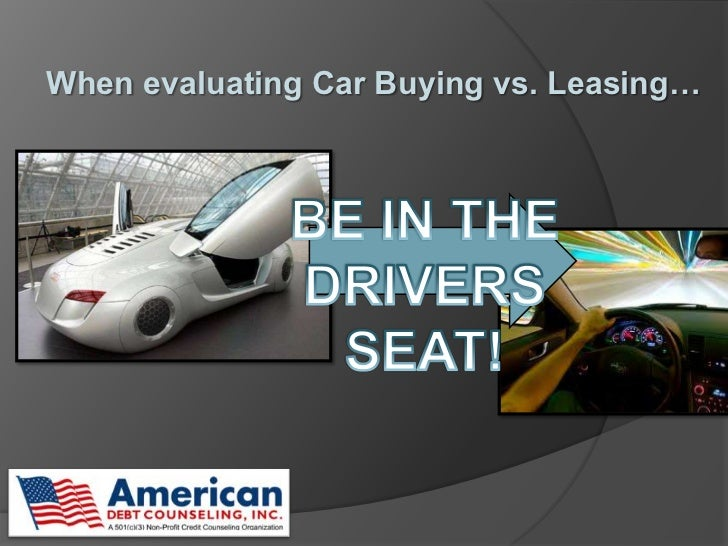 When evaluating Car Buying vs. Leasing… <br />BE IN THE DRIVERS SEAT!<br />