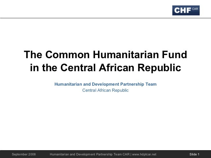 The Common Humanitarian Fund in the Central African Republic Humanitarian and Development Partnership Team Central African...