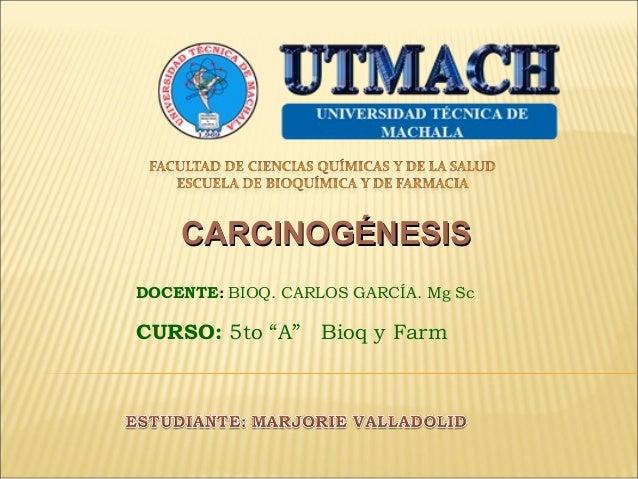 """CARCINOGÉNESIS DOCENTE: BIOQ. CARLOS GARCÍA. Mg Sc  CURSO: 5to """"A"""" Bioq y Farm"""