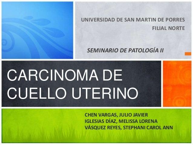 UNIVERSIDAD DE SAN MARTIN DE PORRES FILIAL NORTE  SEMINARIO DE PATOLOGÍA II  CARCINOMA DE CUELLO UTERINO CHEN VARGAS, JULI...