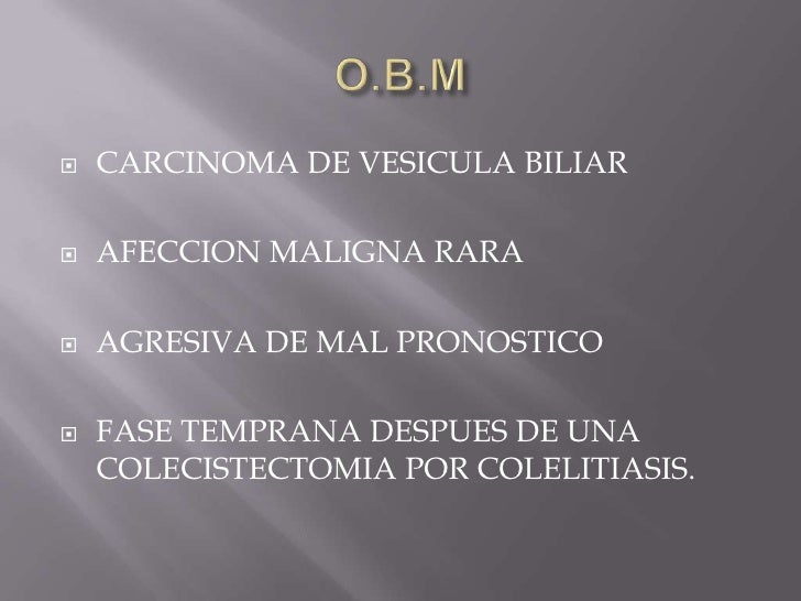 O.B.M<br />CARCINOMA DE VESICULA BILIAR<br />AFECCION MALIGNA RARA<br />AGRESIVA DE MAL PRONOSTICO<br />FASE TEMPRANA DESP...