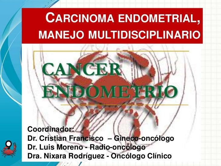 CARCINOMA ENDOMETRIAL,  MANEJO MULTIDISCIPLINARIOCoordinador:Dr. Cristian Francisco – Gineco-oncólogoDr. Luis Moreno - Rad...