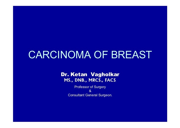 CARCINOMA OF BREAST     Dr. Ketan Vagholkar      MS., DNB., MRCS., FACS         .          Professor of Surgery           ...