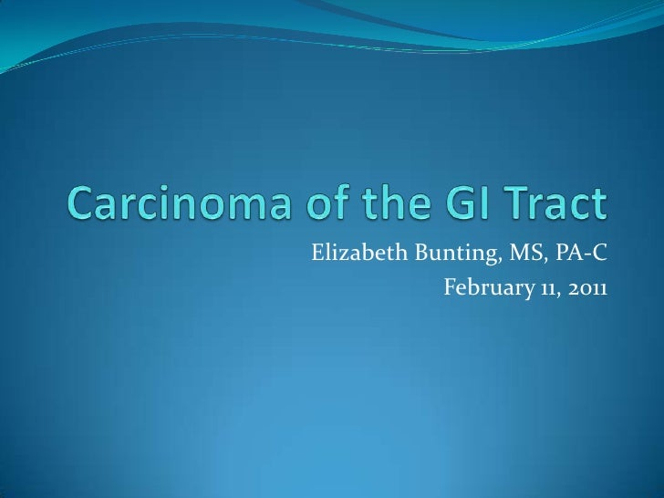 Carcinoma of the GI Tract<br />Elizabeth Bunting, MS, PA-C<br />February 11, 2011<br />