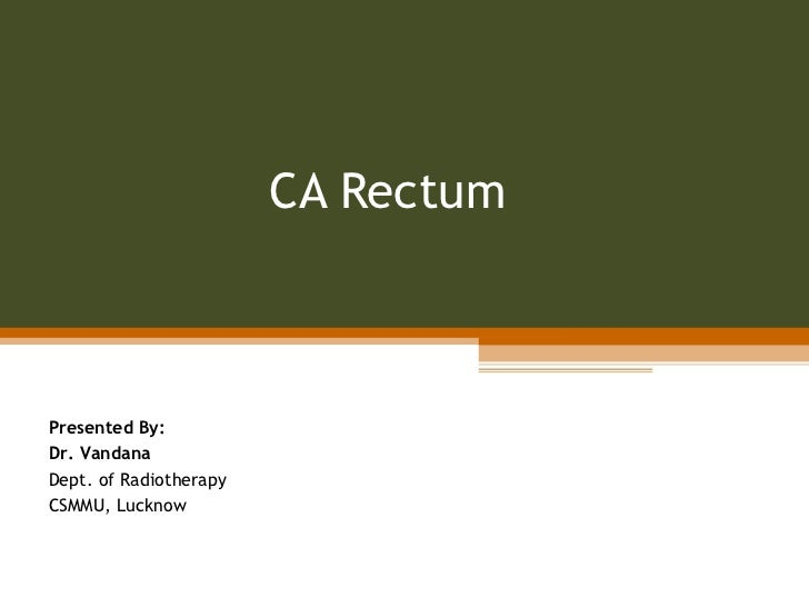CA Rectum Presented By: Dr. Vandana Dept. of Radiotherapy CSMMU, Lucknow