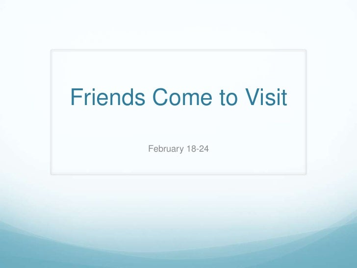Friends Come to Visit       February 18-24