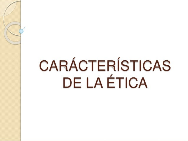 CARÁCTERÍSTICAS DE LA ÉTICA