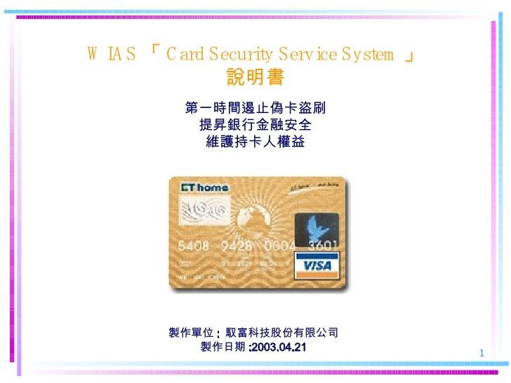 WIAS 「 Card Security Service System 」 說明 書 第一時間遏止偽卡盜刷 提昇銀行金融安全 維護持卡人權益 製作單位 :  馭富科技股份有限公司 製作日期 :2003.04.21