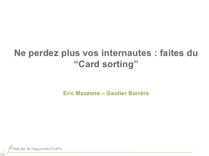 """Ne perdez plus vos internautes : faites du """"Card sorting"""" Eric Mazzone – Gautier Barrère Petit déj' de l'ergonomie FLUPA"""
