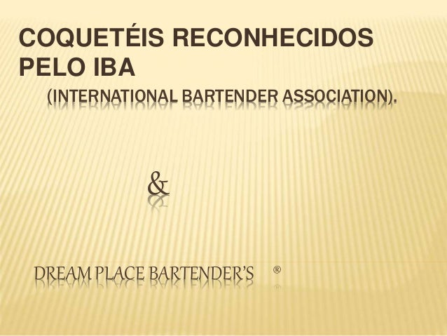 (INTERNATIONAL BARTENDER ASSOCIATION). & DREAM PLACE BARTENDER'S ® COQUETÉIS RECONHECIDOS PELO IBA