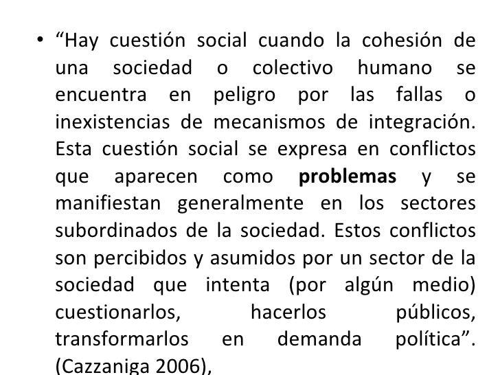 """<ul><li>"""" Hay cuestión social cuando la cohesión de una sociedad o colectivo humano se encuentra en peligro por las fallas..."""