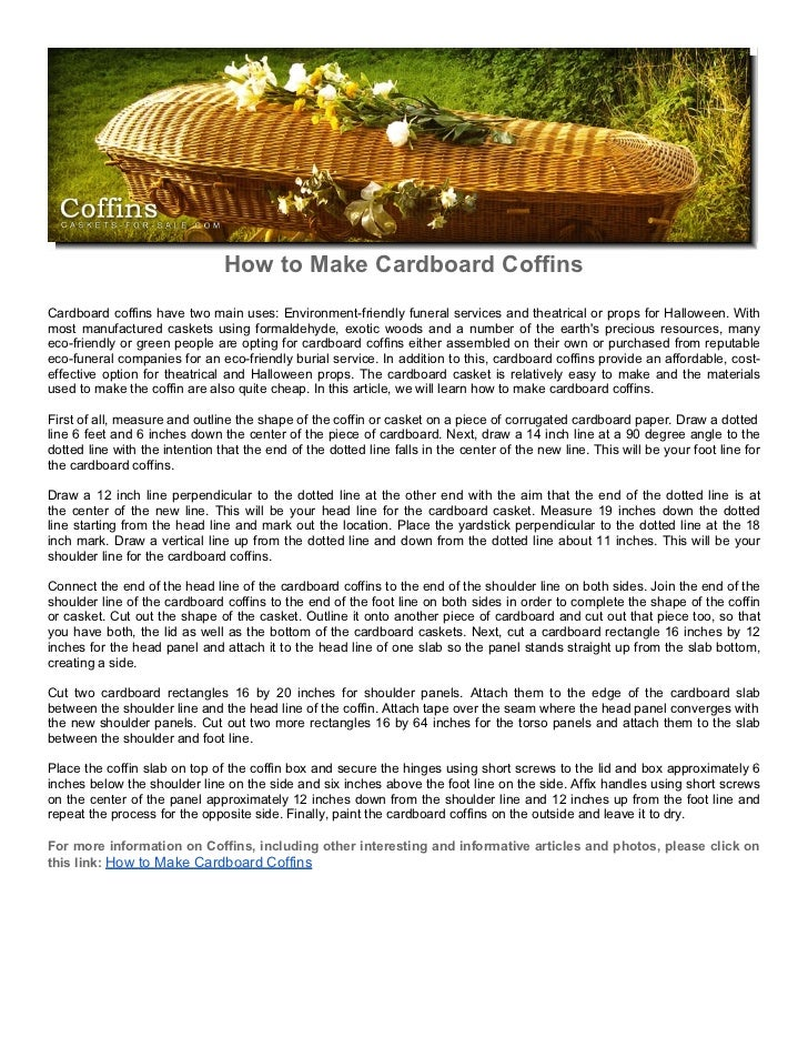 How to Make Cardboard CoffinsCardboard coffins have two main uses: Environment-friendly funeral services and theatrical or...
