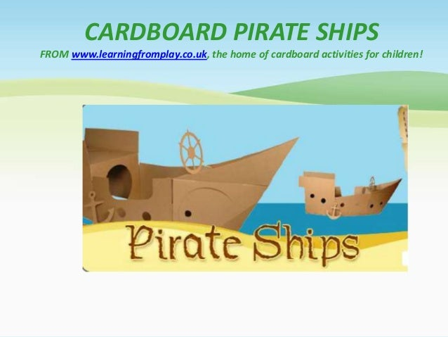 CARDBOARD PIRATE SHIPSFROM www.learningfromplay.co.uk, the home of cardboard activities for children!