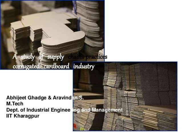 A study of supply chain practices corrugated cardboard industry Abhijeet Ghadge & Aravindan S. M.Tech Dept. of Industrial ...