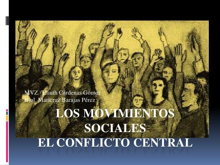 LOS MOVIMIENTOS SOCIALESEL CONFLICTO CENTRAL<br />MVZ.  Eliuth Cárdenas Gómez<br />Biol. Maricruz Barajas Pérez<br />