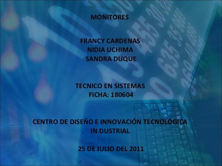 MONITORES   FRANCY CARDENAS  NIDIA UCHIMA  SANDRA DUQUE TECNICO EN SISTEMAS  FICHA: 180604 CENTRO DE DISEÑO E INNOVACIÓN T...