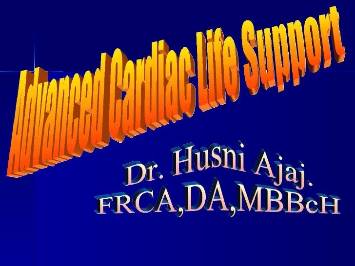 Dr. Husni Ajaj. FRCA,DA,MBBcH Advanced Cardiac Life Support